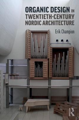 Organic Design in Twentieth-Century Nordic Architecture Erik (Curtin University Champion 9780415787284
