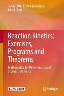 Reaction Kinetics: Exercises, Programs and Theorems Attila Laszlo Nagy, David Papp, Janos Toth 9781493986415