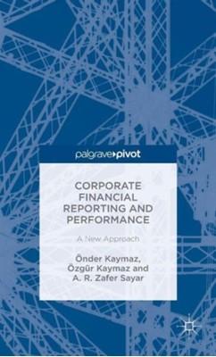 Corporate Financial Reporting and Performance A. R. Zafer Sayar, Onder Kaymaz, Ozgur Kaymaz, OEzgur Kaymaz, OEnder Kaymaz 9781137515322