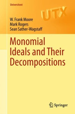 Monomial Ideals and Their Decompositions Mark Rogers, Sean Sather-Wagstaff, W. Frank Moore 9783319968742