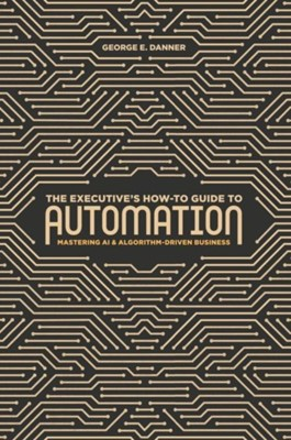 The Executive's How-To Guide to Automation George E. Danner 9783319997889