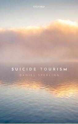 Suicide Tourism Daniel (Senior Lecturer in Bioethics and Health Law Sperling, Daniel (Associate Professor in Bioethics and Health Law Sperling 9780198825456