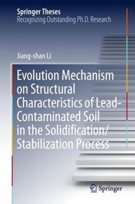 Evolution Mechanism on Structural Characteristics of Lead-Contaminated Soil in the Solidification/Stabilization Process Jiang-shan Li 9789811311925