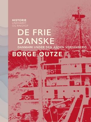 De frie danske. Danmark under den anden verdenskrig Børge Outze 9788726211306