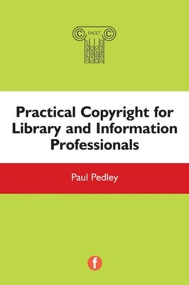 Practical Copyright for Library and Information Professionals Paul Pedley 9781783300617