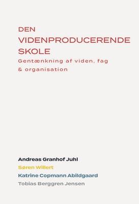 Den Videnproducerende Skole Andreas Granhof Juhl, Katrine Copmann Abildgaard, Tobias Berggren Jensen, Søren Willert 9788797050743
