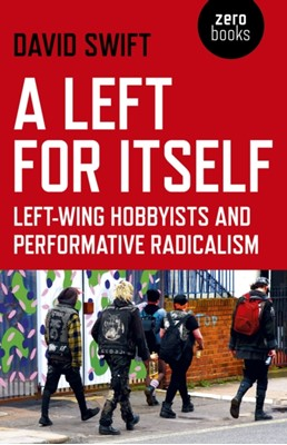 Left for Itself, A - Left-wing Hobbyists and Performative Radicalism David Swift 9781789040739