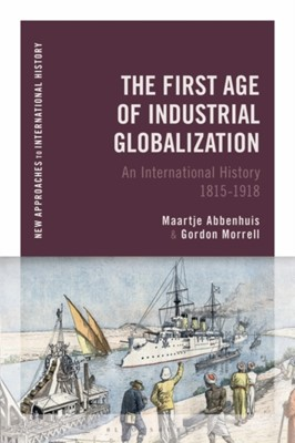 The First Age of Industrial Globalization Maartje (University of Auckland Abbenhuis, Gordon (Nipissing University Morrell, Gordon Morrell, Maartje Abbenhuis 9781474267090