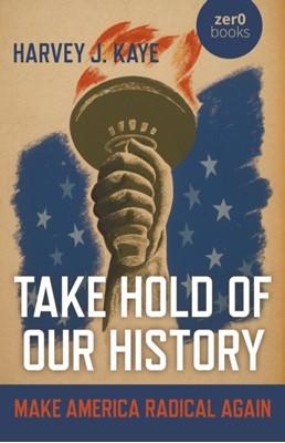 Take Hold of Our History - Make America Radical Again Harvey J. Kaye, Harvey Kaye 9781789043556