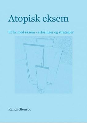Atopisk eksem - Et liv med atopisk eksem - erfaringer og strategier Randi Glensbo 9788740416220