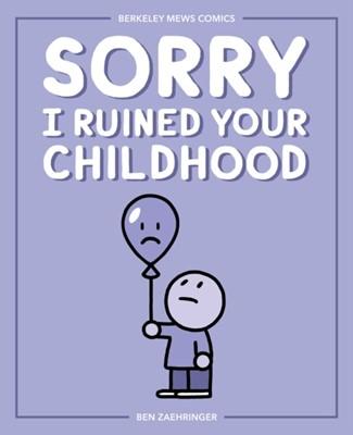 Sorry I Ruined Your Childhood Ben Zaehringer 9781524851736