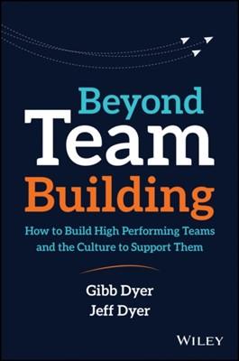 Beyond Team Building W. Gibb Dyer, Jeffrey H. Dyer 9781119551409