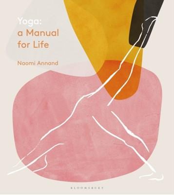 Yoga: A Manual for Life Naomi Annand, Ms Naomi Annand 9781472963222