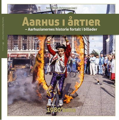 Aarhus i årtier – 1980'erne Søren Bitsch Christensen m. fl. 9788740618235