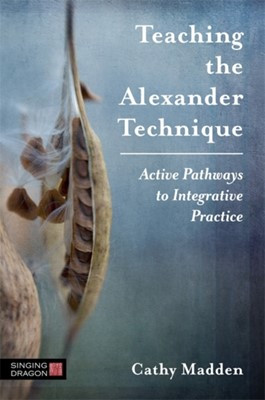 Teaching the Alexander Technique Cathy Madden 9781848193888