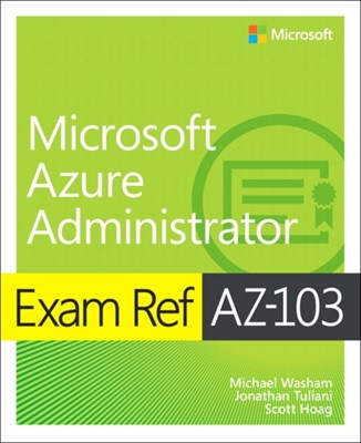 Exam Ref AZ-103 Microsoft Azure Administrator Michael Washam, Jonathan Tuliani, Scott Hoag 9780135466582
