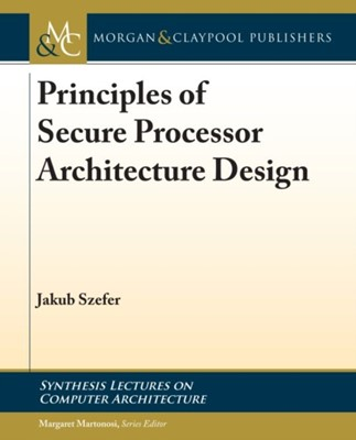 Principles of Secure Processor Architecture Design Jakub Szefer 9781681734040