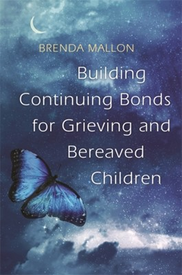 Building Continuing Bonds for Grieving and Bereaved Children Brenda Mallon 9781785921933