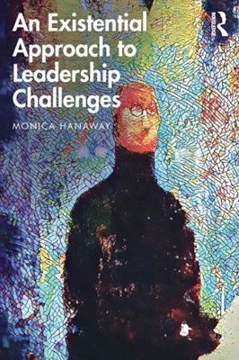 An Existential Approach to Leadership Challenges Monica Hanaway 9780367251840