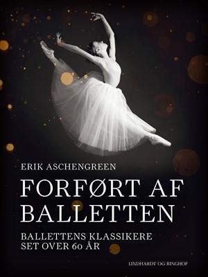 Forført af balletten. Ballettens klassikere set over 60 år Erik Aschengreen 9788726299229