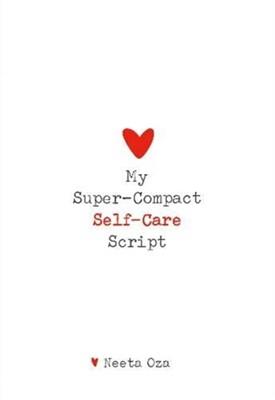 My Super-Compact Self-Care Script Neeta Oza 9781999300661