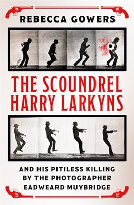 The Scoundrel Harry Larkyns and his Pitiless Killing by the Photographer Eadweard Muybridge Rebecca Gowers 9781474606424