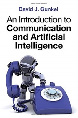 An Introduction to Communication and Artificial Intelligence David J. Gunkel 9781509533176