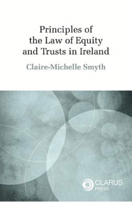 Principles of the Law of Equity and Trusts in Ireland Dr Claire Michele Smyth 9781911611257