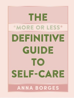 The More or Less Definitive Guide to Self-Care Anna Borges 9781615196104
