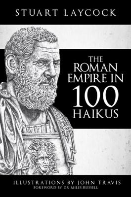 The Roman Empire in 100 Haikus Stuart Laycock, John Travis 9781445693309