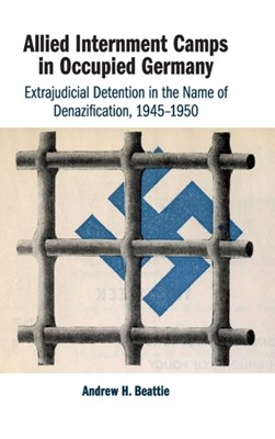 Allied Internment Camps in Occupied Germany Andrew H. (University of New South Wales Beattie 9781108487634