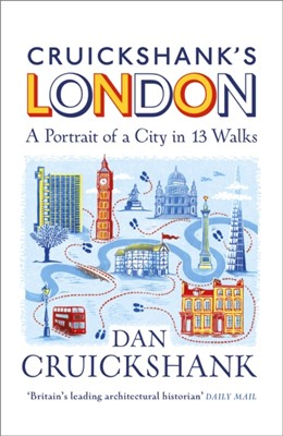 Cruickshank's London: A Portrait of a City in 13 Walks Dan Cruickshank 9781847948229
