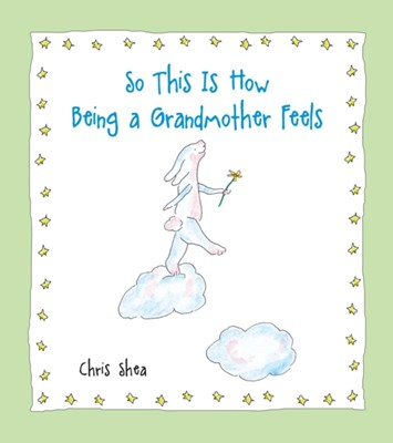 So This Is How Being a Grandmother Feels Chris Shea 9781524854300