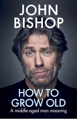 How to Grow Old John Bishop 9781529105391