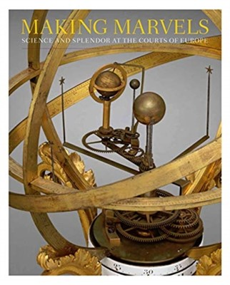 Making Marvels - Science and Splendor at the Courts of Europe Noam Andrews, Wolfram Koeppe, Florian Bayer, Peter Plassmeyer, Ana Matisse Donefer-hickie 9781588396778