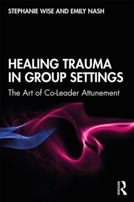 Healing Trauma in Group Settings Stephanie (Marywood University Wise, Emily (The National Institute of Psychotherapies Nash 9781138044920