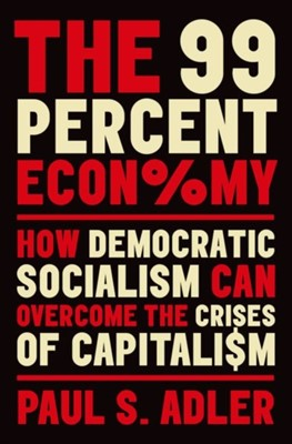 The 99 Percent Economy Paul S. (Harold Quinton Chair in Business Policy and Professor of Management and Organization Adler 9780190931889