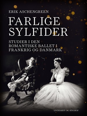 Farlige sylfider. Studier i den romantiske ballet i Frankrig og Danmark Erik Aschengreen 9788726299168