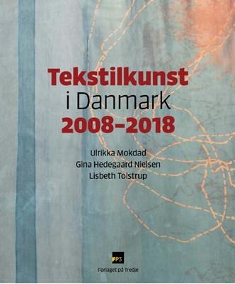 Tekstilkunst i Danmark 2008-2018 Gina Hedegaard Nielsen, Lisbeth Tolstrup, Ulrikka Mokdad 9788789232416