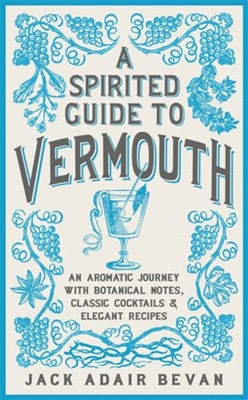 A Spirited Guide to Vermouth Jack Adair Bevan 9781472262974