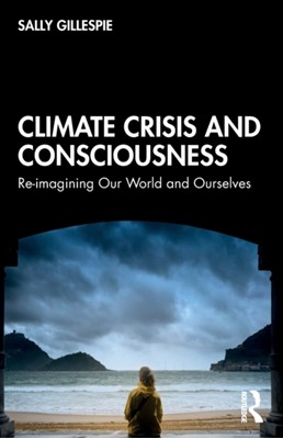 Climate Crisis and Consciousness Sally Gillespie 9780367365349
