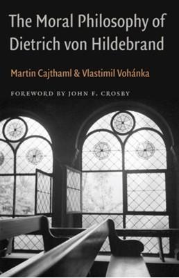 The Moral Philosophy of Dietrich von Hildebrand Vlastimil Vohanka, Martin Cajthaml 9780813232508