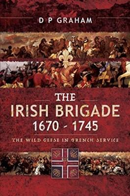 The Irish Brigade 1670-1745 D. P. Graham, Graham P 9781526766243