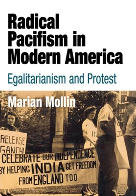 Radical Pacifism in Modern America Marian Mollin 9780812239522