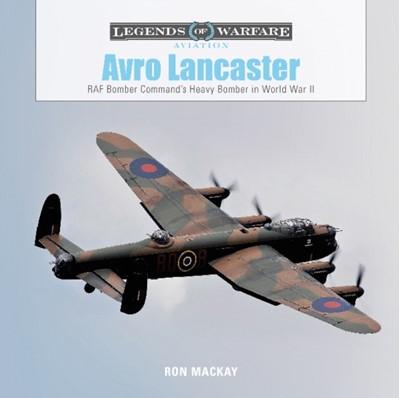 Avro Lancaster: RAF Bomber Command's Heavy Bomber in World War II Ron MacKay 9780764358456