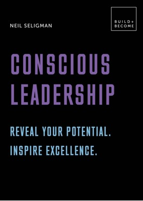 Conscious Leadership. Reveal your potential. Inspire excellence. Neil Seligman 9781781319321