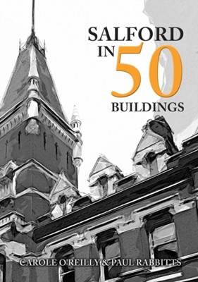 Salford in 50 Buildings Paul Rabbitts, Carole O'Reilly 9781445694221