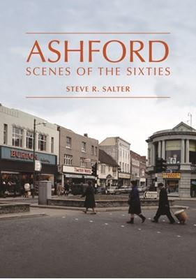 Ashford - Scenes of the Sixties Steve R. Salter 9781999647063