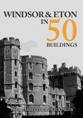Windsor & Eton in 50 Buildings Paul Rabbitts, Rob Ickinger 9781445692739