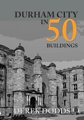 Durham City in 50 Buildings Derek Dodds 9781445687568